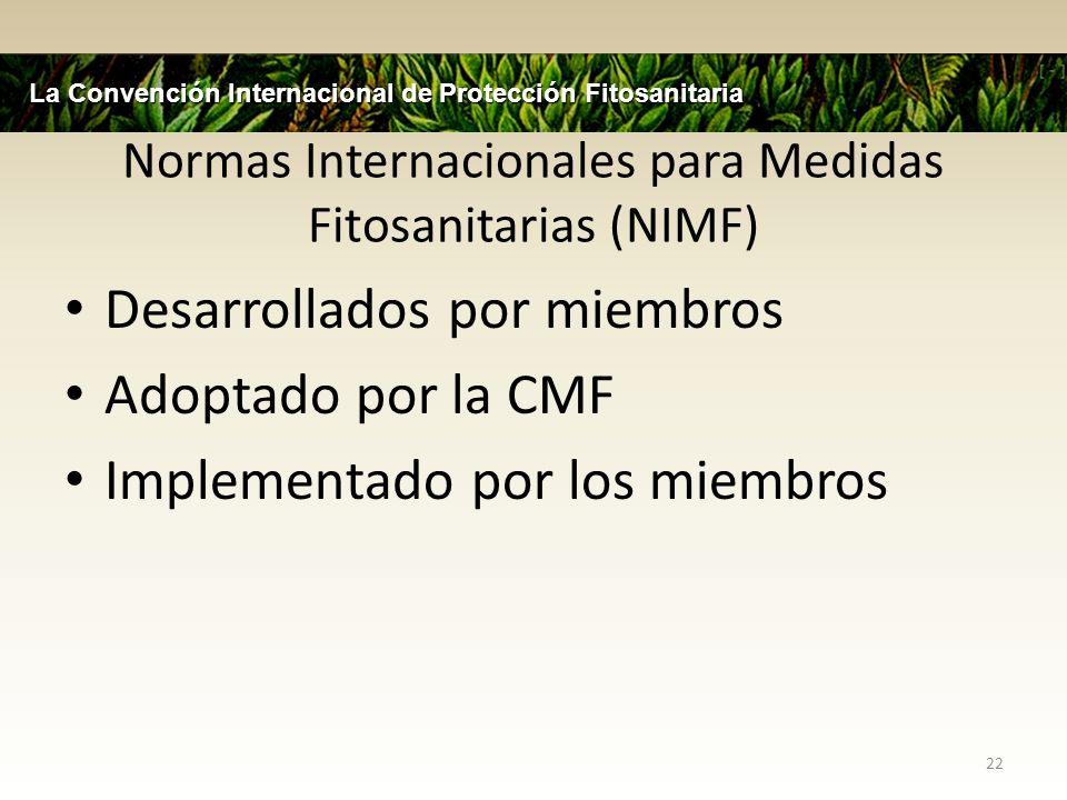 Normas Internacionales para Medidas Fitosanitarias (NIMF) Desarrollados por miembros Adoptado por la CMF Implementado por los miembros 22 La Convenció