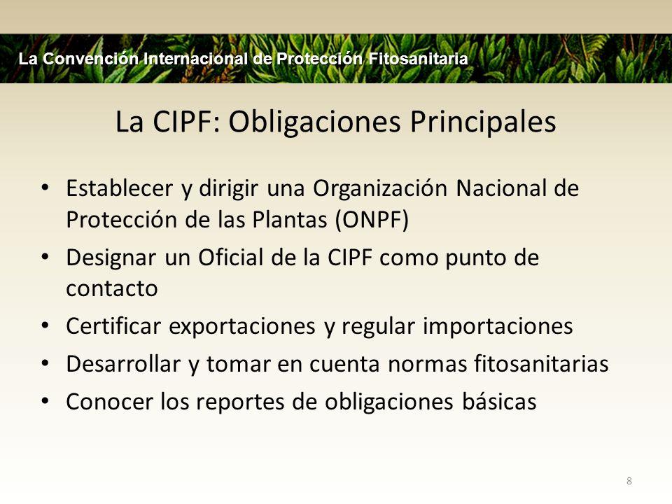 La CIPF: Obligaciones Principales Establecer y dirigir una Organización Nacional de Protección de las Plantas (ONPF) Designar un Oficial de la CIPF co