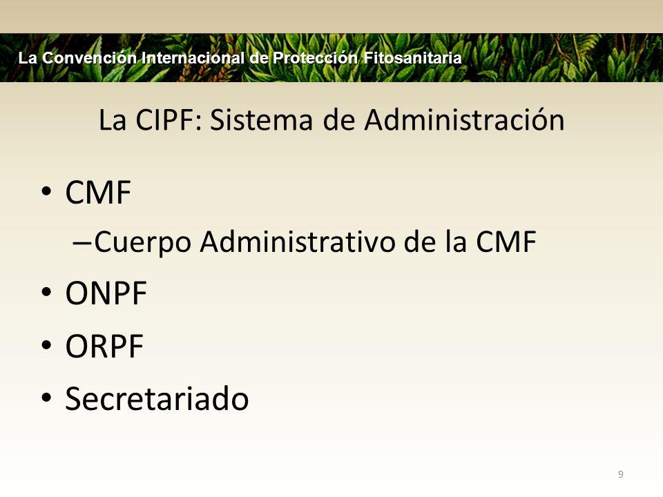 La CIPF: Sistema de Administración CMF – Cuerpo Administrativo de la CMF ONPF ORPF Secretariado 9 La Convención Internacional de Protección Fitosanita