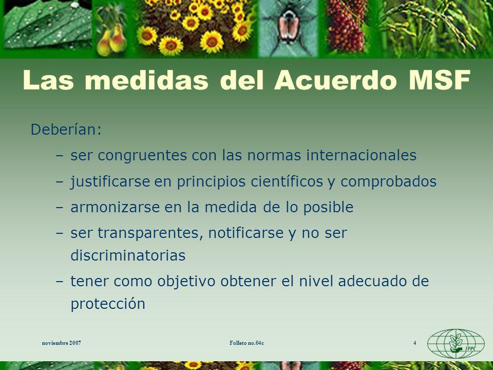 noviembre 2007Folleto no.04c4 Las medidas del Acuerdo MSF Deberían: –ser congruentes con las normas internacionales –justificarse en principios cientí