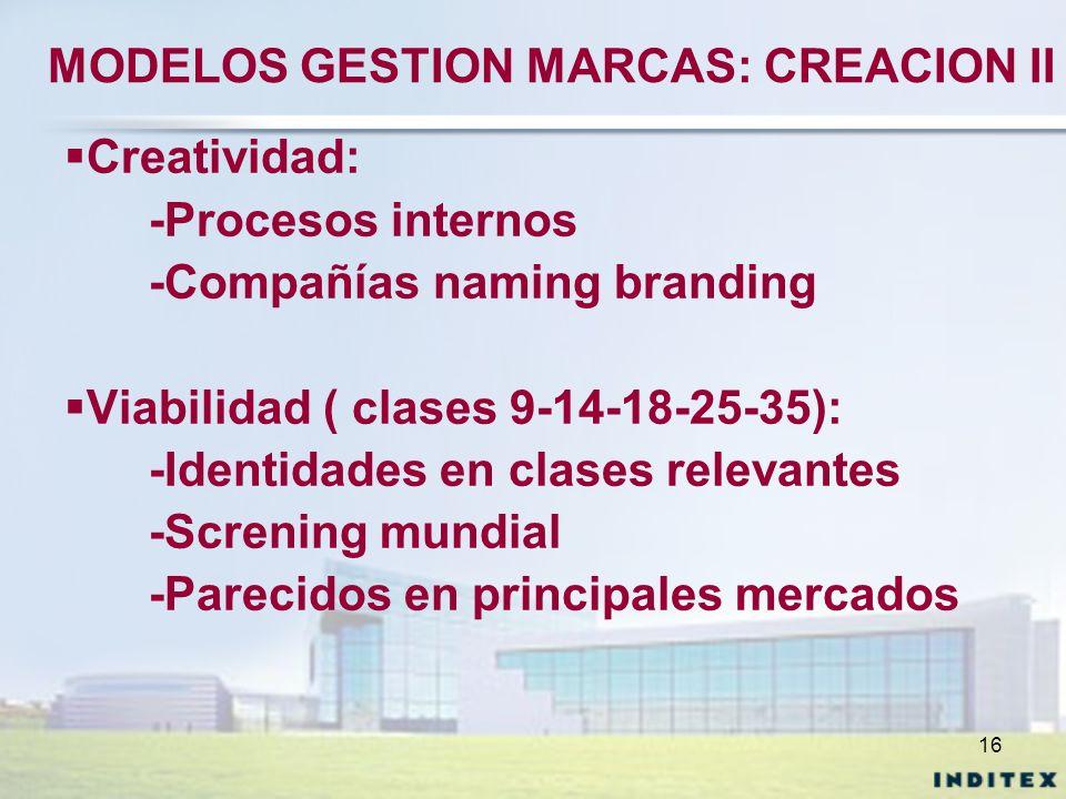16 MODELOS GESTION MARCAS: CREACION II Creatividad: -Procesos internos -Compañías naming branding Viabilidad ( clases 9-14-18-25-35): -Identidades en
