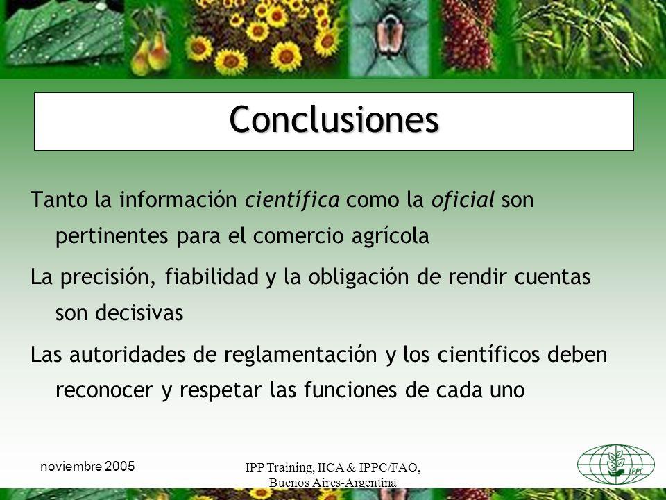 IPP Training, IICA & IPPC/FAO, Buenos Aires-Argentina noviembre 2005 Conclusiones Tanto la información científica como la oficial son pertinentes para el comercio agrícola La precisión, fiabilidad y la obligación de rendir cuentas son decisivas Las autoridades de reglamentación y los científicos deben reconocer y respetar las funciones de cada uno