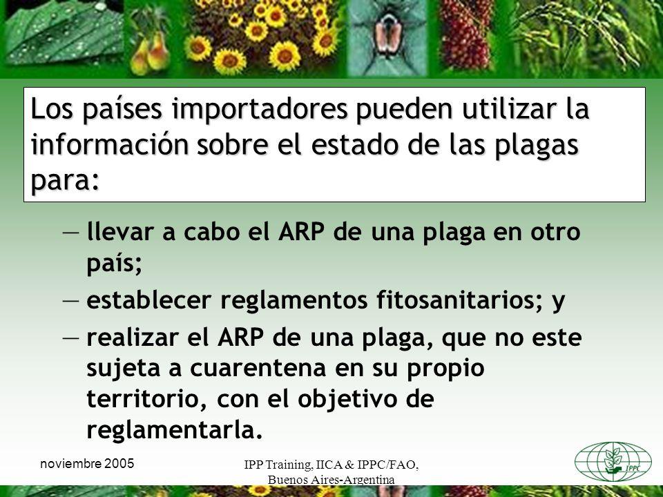 IPP Training, IICA & IPPC/FAO, Buenos Aires-Argentina noviembre 2005 Los países importadores pueden utilizar la información sobre el estado de las plagas para: llevar a cabo el ARP de una plaga en otro país; establecer reglamentos fitosanitarios; y realizar el ARP de una plaga, que no este sujeta a cuarentena en su propio territorio, con el objetivo de reglamentarla.