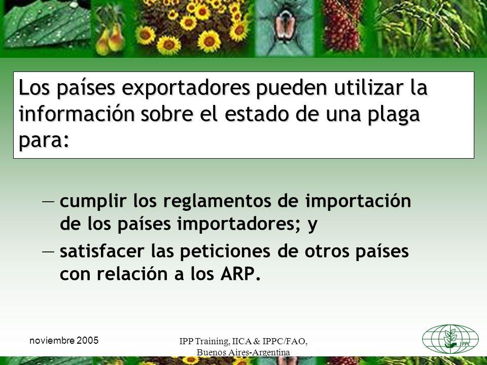 IPP Training, IICA & IPPC/FAO, Buenos Aires-Argentina noviembre 2005 Los países exportadores pueden utilizar la información sobre el estado de una plaga para: cumplir los reglamentos de importación de los países importadores; y satisfacer las peticiones de otros países con relación a los ARP.
