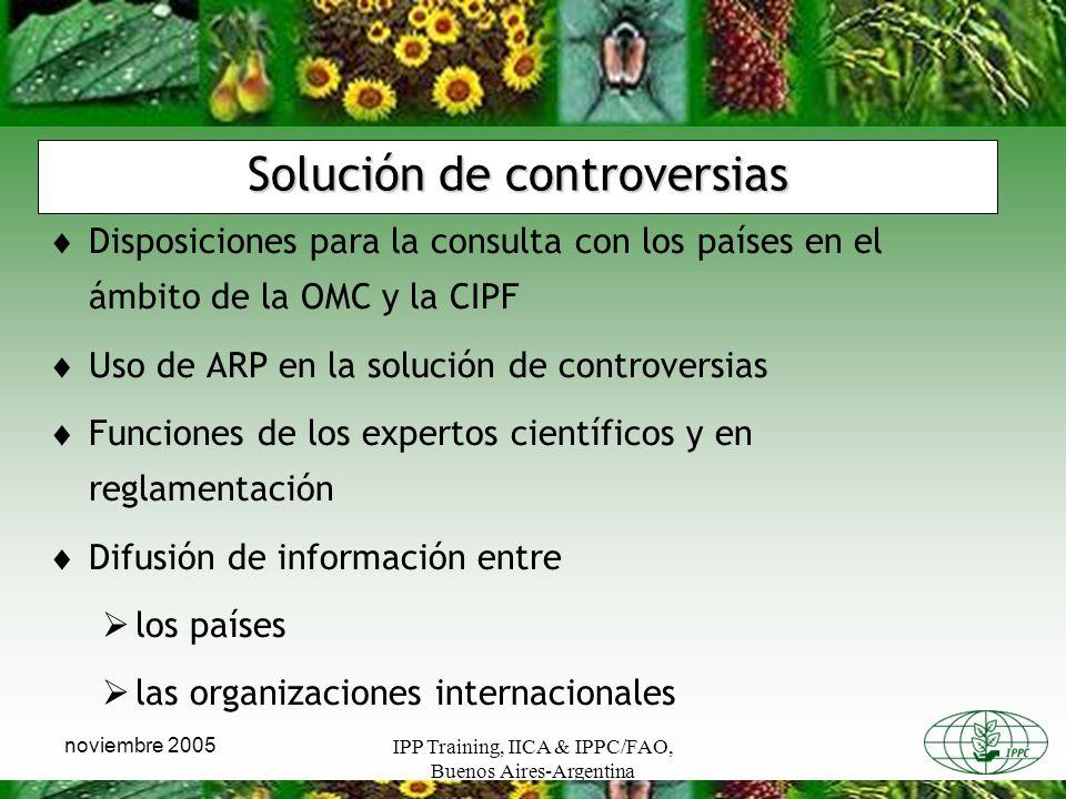 IPP Training, IICA & IPPC/FAO, Buenos Aires-Argentina noviembre 2005 Solución de controversias Disposiciones para la consulta con los países en el ámbito de la OMC y la CIPF Uso de ARP en la solución de controversias Funciones de los expertos científicos y en reglamentación Difusión de información entre los países las organizaciones internacionales