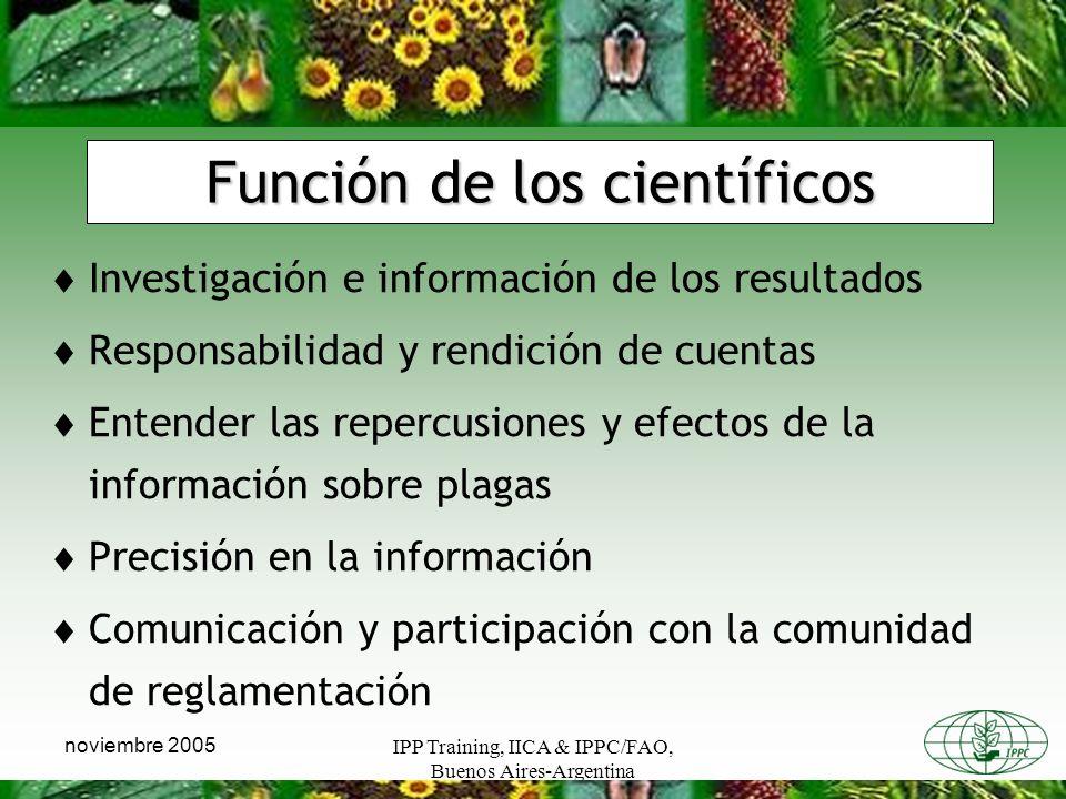IPP Training, IICA & IPPC/FAO, Buenos Aires-Argentina noviembre 2005 Función de los científicos Investigación e información de los resultados Responsabilidad y rendición de cuentas Entender las repercusiones y efectos de la información sobre plagas Precisión en la información Comunicación y participación con la comunidad de reglamentación
