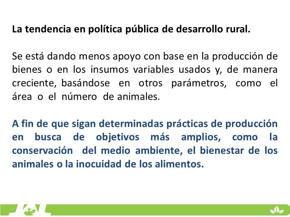 La tendencia en política pública de desarrollo rural. Se está dando menos apoyo con base en la producción de bienes o en los insumos variables usados