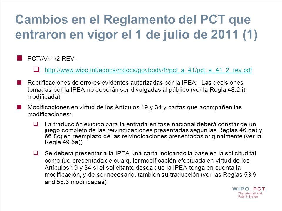 Cambios en el Reglamento del PCT que entraron en vigor el 1 de julio de 2011 (2) Los anexos del IPRP Capítulo II deberán contener: Hojas de sustitución incluyendo las modificaciones en virtud de los Artículos 19 y 34 + la carta que las acompañe Si se omite la carta indicando la base de las reivindicaciones, el IPRP Capítulo II podrá ser emitido sin considerar tales modificaciones (ver la Regla 70.2c-bis) modificada) Las rectificaciones de errores evidentes autorizadas por la IPEA según la Regla 91.1b).iii) deberán adjuntarse al IPRP Capítulo II (ver la Regla 70.16 modificada)