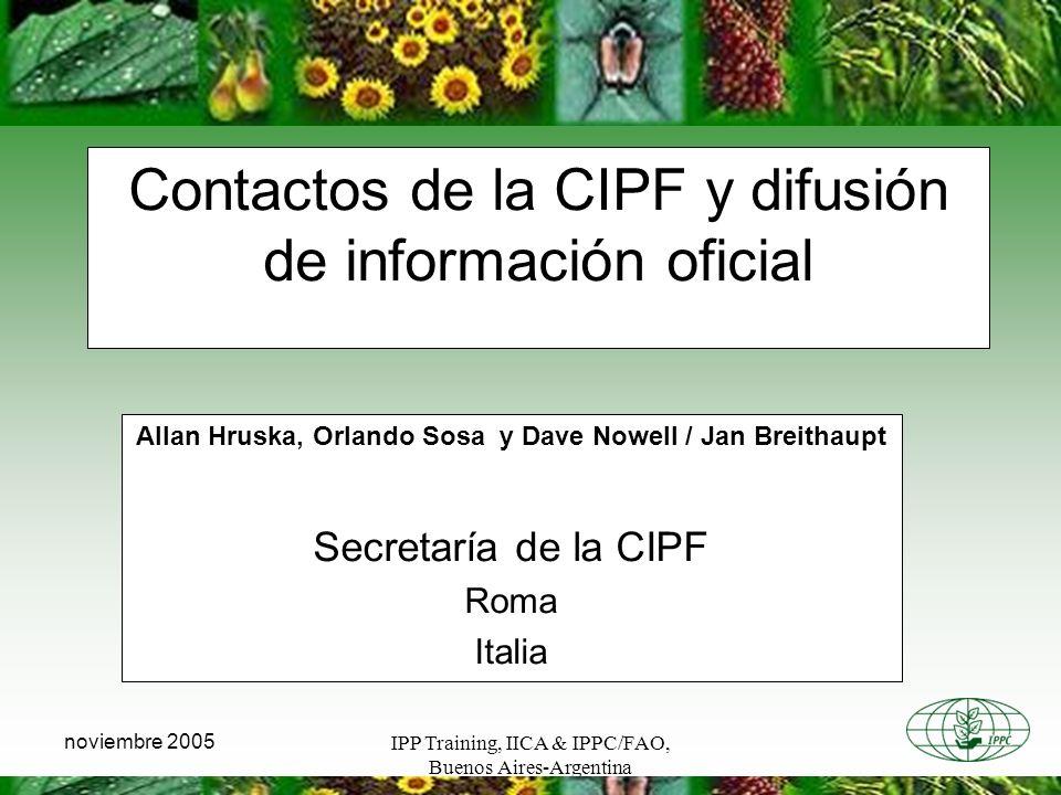 IPP Training, IICA & IPPC/FAO, Buenos Aires-Argentina noviembre 2005 Contactos de la CIPF y difusión de información oficial Allan Hruska, Orlando Sosa y Dave Nowell / Jan Breithaupt Secretaría de la CIPF Roma Italia