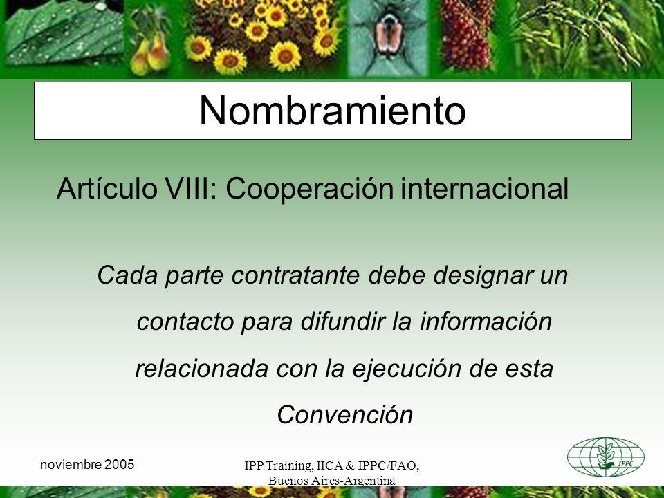 IPP Training, IICA & IPPC/FAO, Buenos Aires-Argentina noviembre 2005 Nombramiento Artículo VIII: Cooperación internacional Cada parte contratante debe designar un contacto para difundir la información relacionada con la ejecución de esta Convención