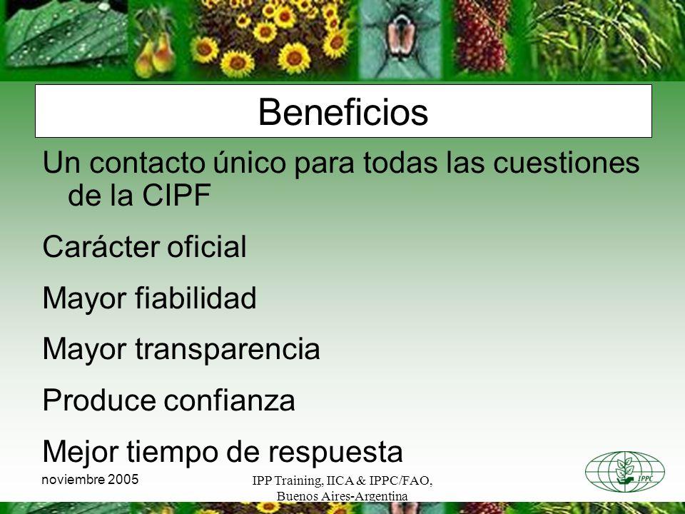 IPP Training, IICA & IPPC/FAO, Buenos Aires-Argentina noviembre 2005 Beneficios Un contacto único para todas las cuestiones de la CIPF Carácter oficial Mayor fiabilidad Mayor transparencia Produce confianza Mejor tiempo de respuesta
