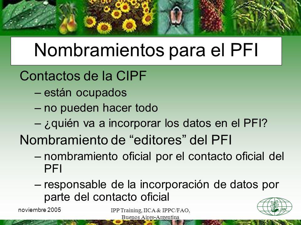 IPP Training, IICA & IPPC/FAO, Buenos Aires-Argentina noviembre 2005 Nombramientos para el PFI Contactos de la CIPF –están ocupados –no pueden hacer todo –¿quién va a incorporar los datos en el PFI.