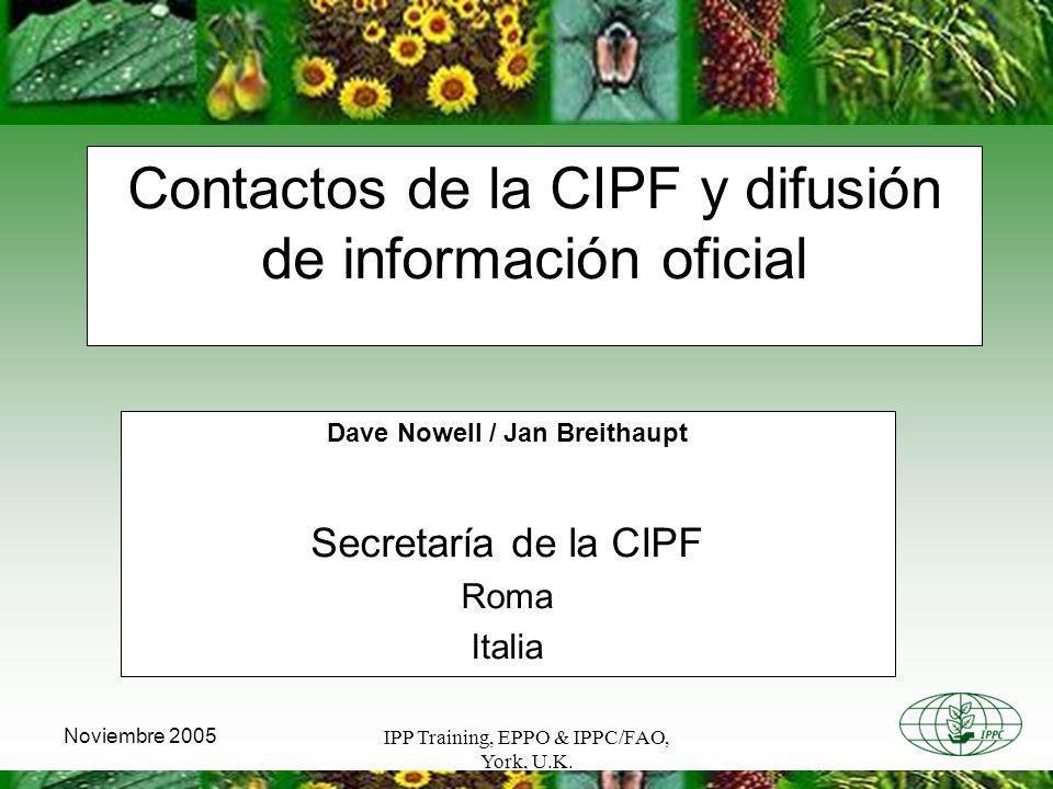 IPP Training, EPPO & IPPC/FAO, York, U.K. Noviembre 2005 Contactos de la CIPF y difusión de información oficial Dave Nowell / Jan Breithaupt Secretarí