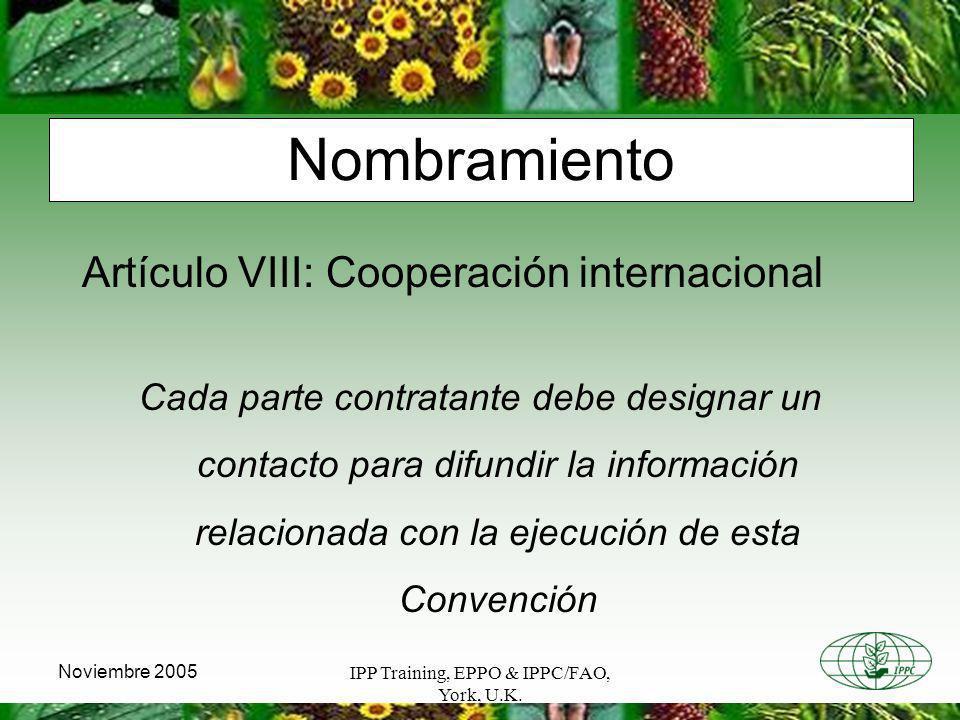 IPP Training, EPPO & IPPC/FAO, York, U.K. Noviembre 2005 Nombramiento Artículo VIII: Cooperación internacional Cada parte contratante debe designar un