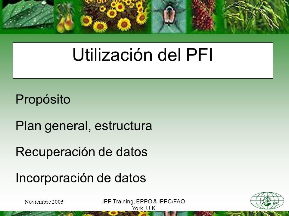 Noviembre 20053 IPP Training, EPPO & IPPC/FAO, York, U.K. Utilización del PFI Propósito Plan general, estructura Recuperación de datos Incorporación d