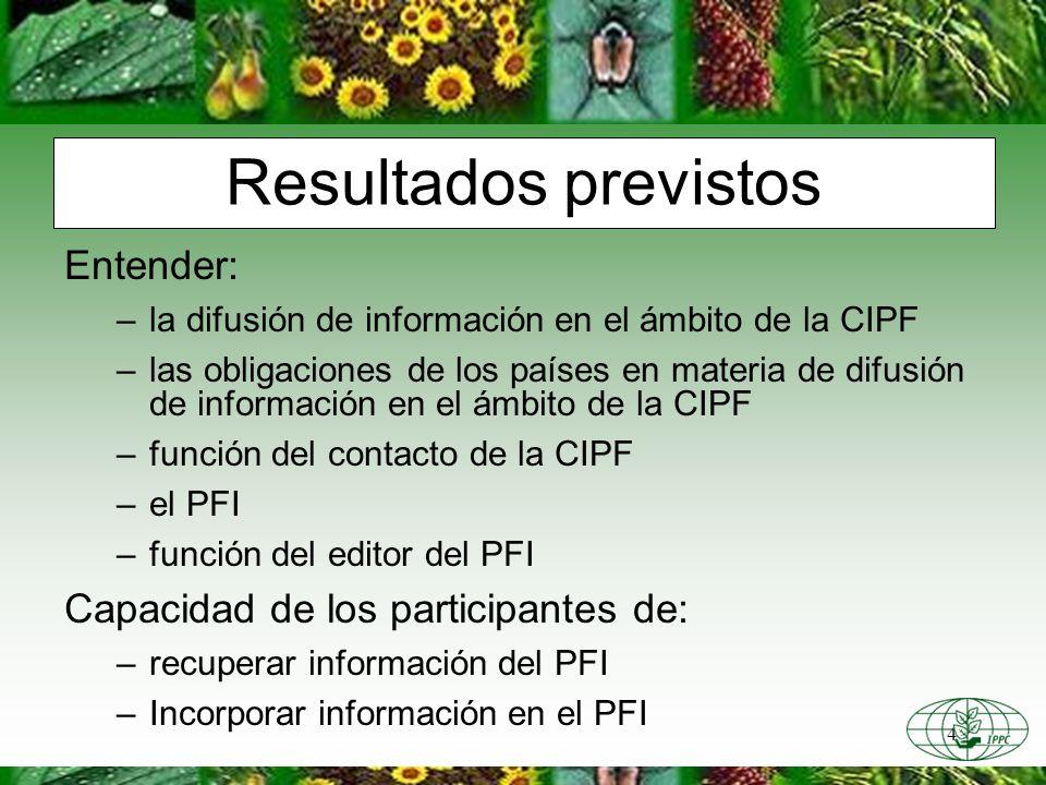 4 Resultados previstos Entender: –la difusión de información en el ámbito de la CIPF –las obligaciones de los países en materia de difusión de información en el ámbito de la CIPF –función del contacto de la CIPF –el PFI –función del editor del PFI Capacidad de los participantes de: –recuperar información del PFI –Incorporar información en el PFI