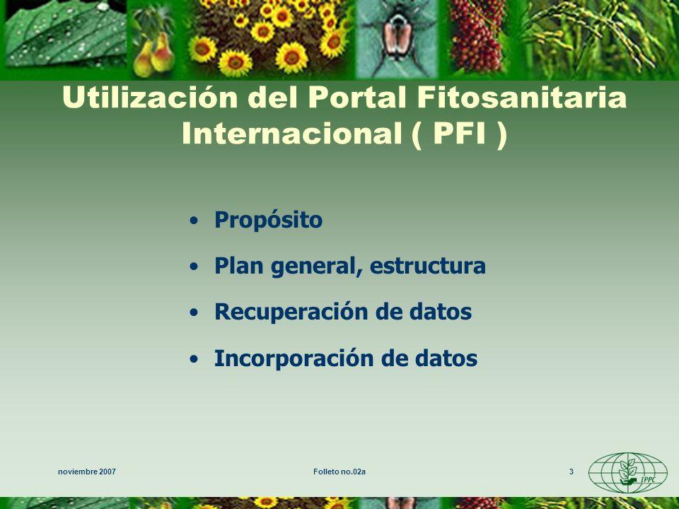noviembre 2007Folleto no.02a3 Utilización del Portal Fitosanitaria Internacional ( PFI ) Propósito Plan general, estructura Recuperación de datos Incorporación de datos