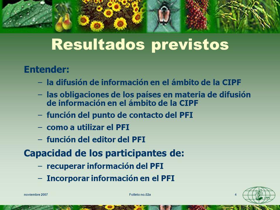 noviembre 2007Folleto no.02a4 Resultados previstos Entender: –la difusión de información en el ámbito de la CIPF –las obligaciones de los países en materia de difusión de información en el ámbito de la CIPF –función del punto de contacto del PFI –como a utilizar el PFI –función del editor del PFI Capacidad de los participantes de: –recuperar información del PFI –Incorporar información en el PFI