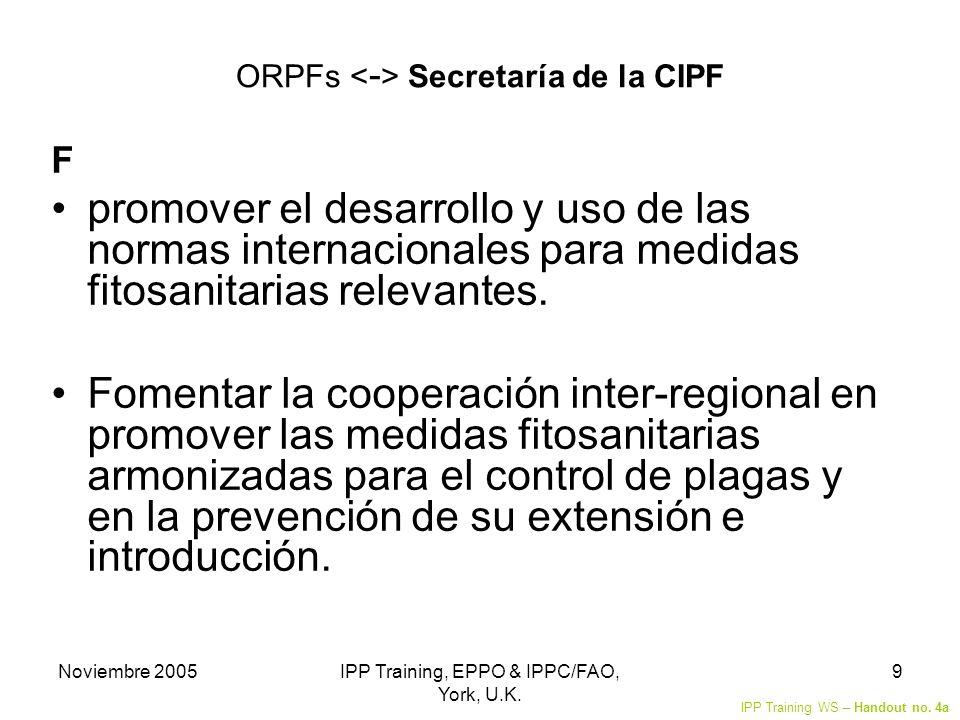Noviembre 2005IPP Training, EPPO & IPPC/FAO, York, U.K. 9 ORPFs Secretaría de la CIPF F promover el desarrollo y uso de las normas internacionales par