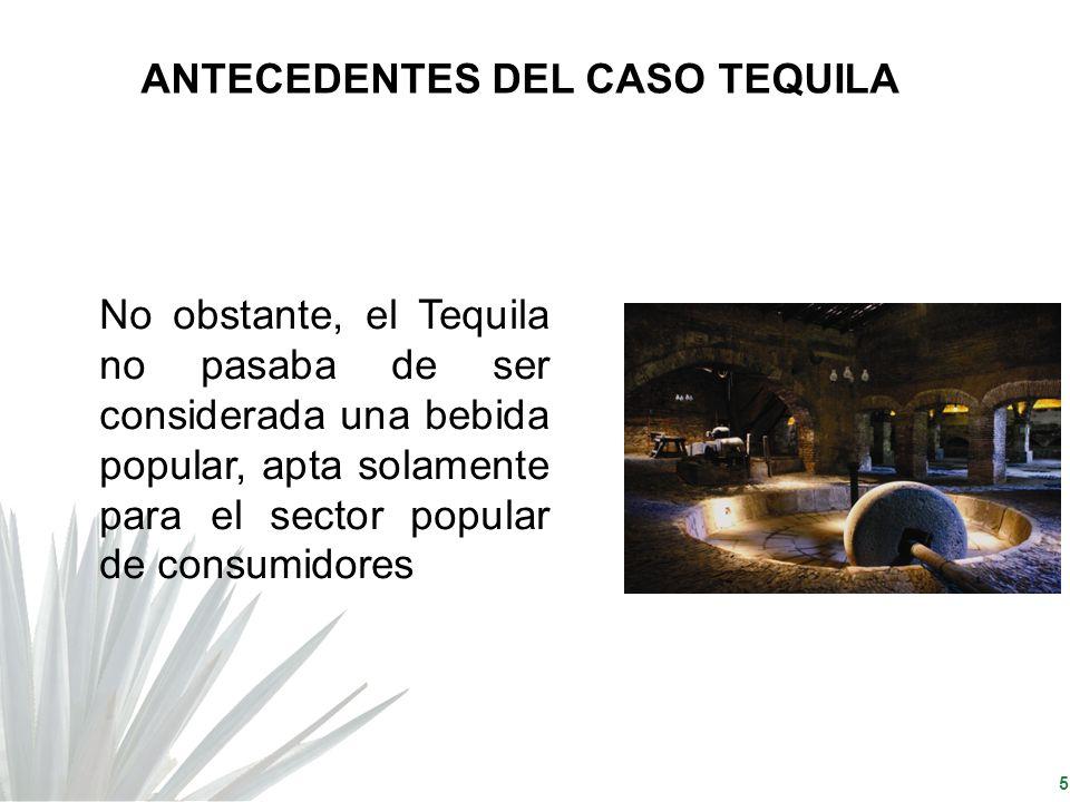 5 No obstante, el Tequila no pasaba de ser considerada una bebida popular, apta solamente para el sector popular de consumidores ANTECEDENTES DEL CASO