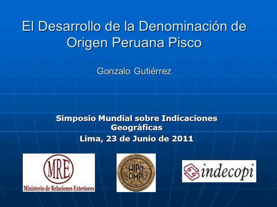El Desarrollo de la Denominación de Origen Peruana Pisco Gonzalo Gutiérrez Simposio Mundial sobre Indicaciones Geográficas Lima, 23 de Junio de 2011