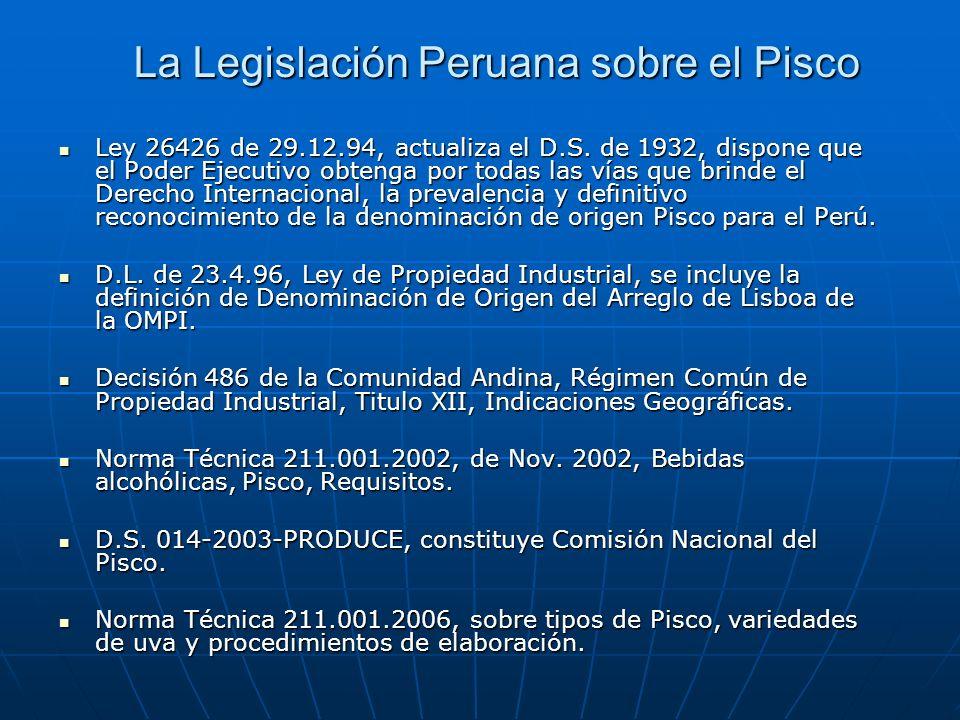 La Legislación Peruana sobre el Pisco Ley 26426 de 29.12.94, actualiza el D.S. de 1932, dispone que el Poder Ejecutivo obtenga por todas las vías que
