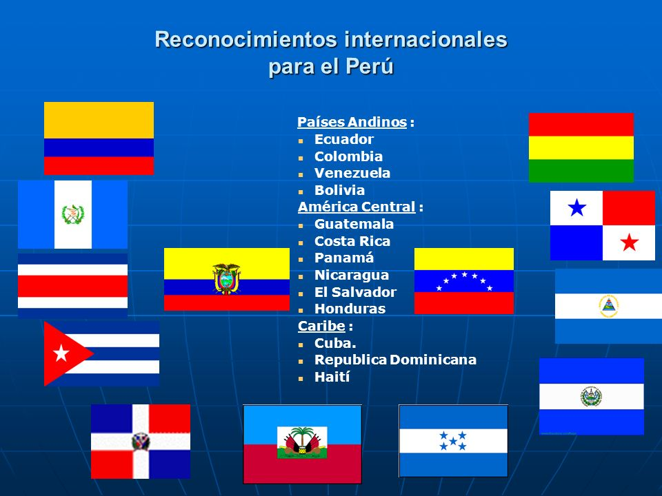 Reconocimientos internacionales para el Perú Países Andinos : Ecuador Colombia Venezuela Bolivia América Central : Guatemala Costa Rica Panamá Nicarag