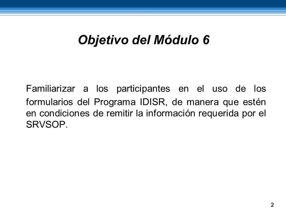 2 Objetivo del Módulo 6 Familiarizar a los participantes en el uso de los formularios del Programa IDISR, de manera que estén en condiciones de remiti