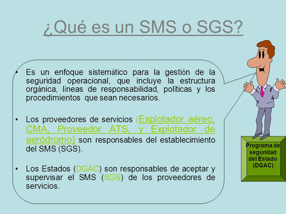 S M S ( SGS) a) El SMS (SGS) resulta en el diseño e implementación de procesos organizacionales y procedimientos para identificar los peligros y controlar/mitigar los riesgos en una operación de aviación.