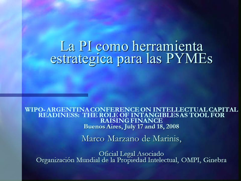 La PI como herramienta estrategica para las PYMEs Buenos Aires, July 17 and 18, 2008 Marco Marzano de Marinis, Oficial Legal Asociado Organización Mundial de la Propiedad Intelectual, OMPI, Ginebra La PI como herramienta estrategica para las PYMEs WIPO- ARGENTINA CONFERENCE ON INTELLECTUAL CAPITAL READINESS: THE ROLE OF INTANGIBLES AS TOOL FOR RAISING FINANCE Buenos Aires, July 17 and 18, 2008 Marco Marzano de Marinis, Oficial Legal Asociado Organización Mundial de la Propiedad Intelectual, OMPI, Ginebra