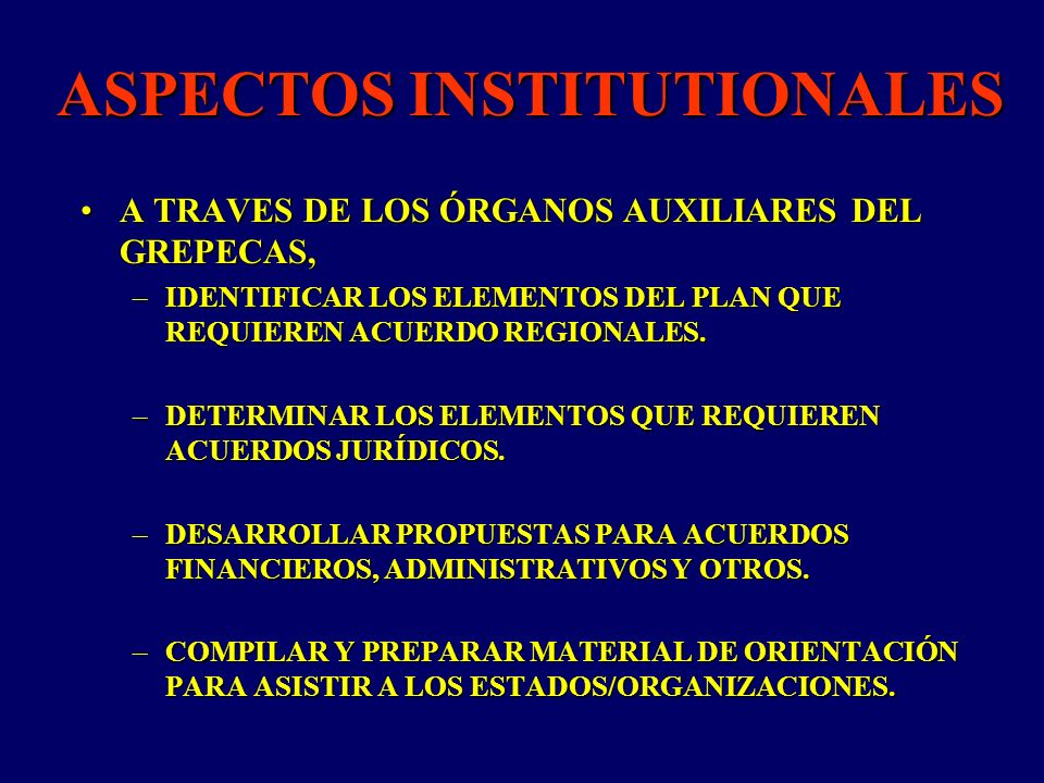 ASPECTOS INSTITUTIONALES A TRAVES DE LOS ÓRGANOS AUXILIARES DEL GREPECAS,A TRAVES DE LOS ÓRGANOS AUXILIARES DEL GREPECAS, –IDENTIFICAR LOS ELEMENTOS DEL PLAN QUE REQUIEREN ACUERDO REGIONALES.
