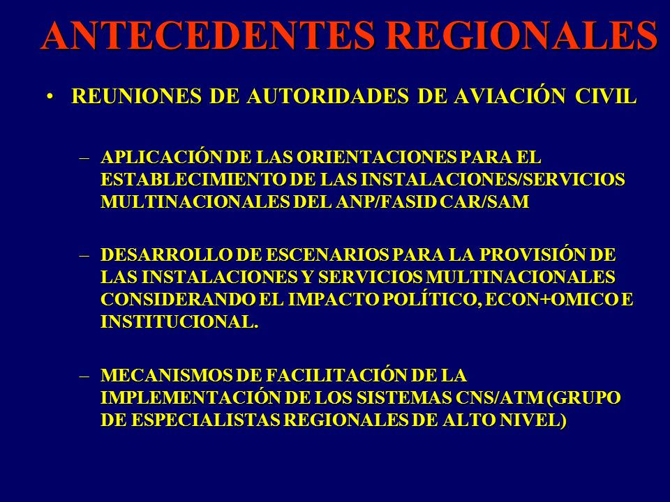 ANTECEDENTES REGIONALES REUNIONES DE AUTORIDADES DE AVIACIÓN CIVILREUNIONES DE AUTORIDADES DE AVIACIÓN CIVIL –APLICACIÓN DE LAS ORIENTACIONES PARA EL ESTABLECIMIENTO DE LAS INSTALACIONES/SERVICIOS MULTINACIONALES DEL ANP/FASID CAR/SAM –DESARROLLO DE ESCENARIOS PARA LA PROVISIÓN DE LAS INSTALACIONES Y SERVICIOS MULTINACIONALES CONSIDERANDO EL IMPACTO POLÍTICO, ECON+OMICO E INSTITUCIONAL.