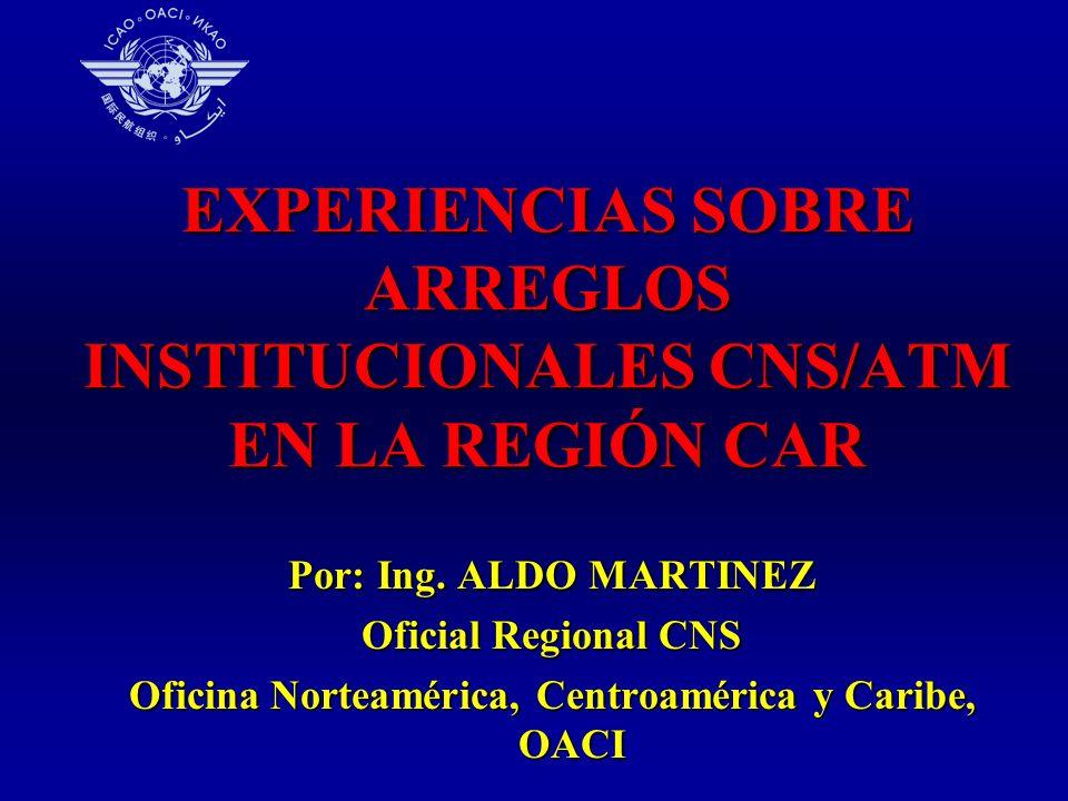EXPERIENCIAS SOBRE ARREGLOS INSTITUCIONALES CNS/ATM EN LA REGIÓN CAR Por: Ing. ALDO MARTINEZ Oficial Regional CNS Oficina Norteamérica, Centroamérica