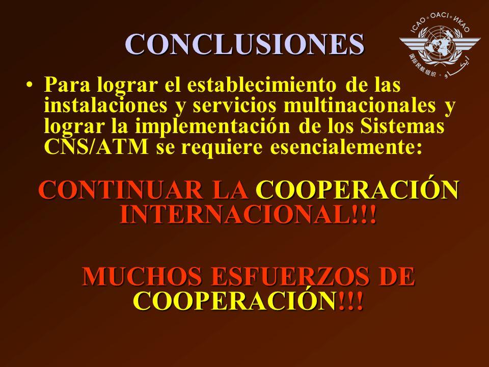 CONCLUSIONES Para lograr el establecimiento de las instalaciones y servicios multinacionales y lograr la implementación de los Sistemas CNS/ATM se requiere esencialemente: CONTINUAR LA COOPERACIÓN INTERNACIONAL!!.