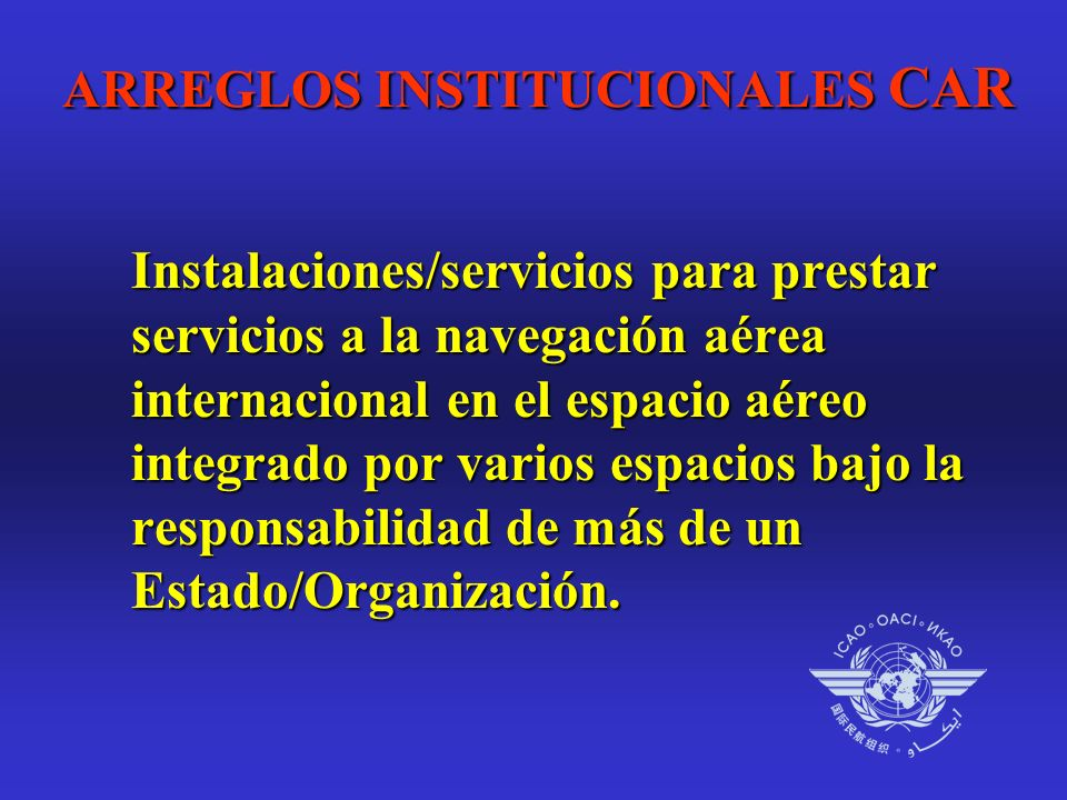 ARREGLOS INSTITUCIONALES CAR Instalaciones/servicios para prestar servicios a la navegación aérea internacional en el espacio aéreo integrado por varios espacios bajo la responsabilidad de más de un Estado/Organización.