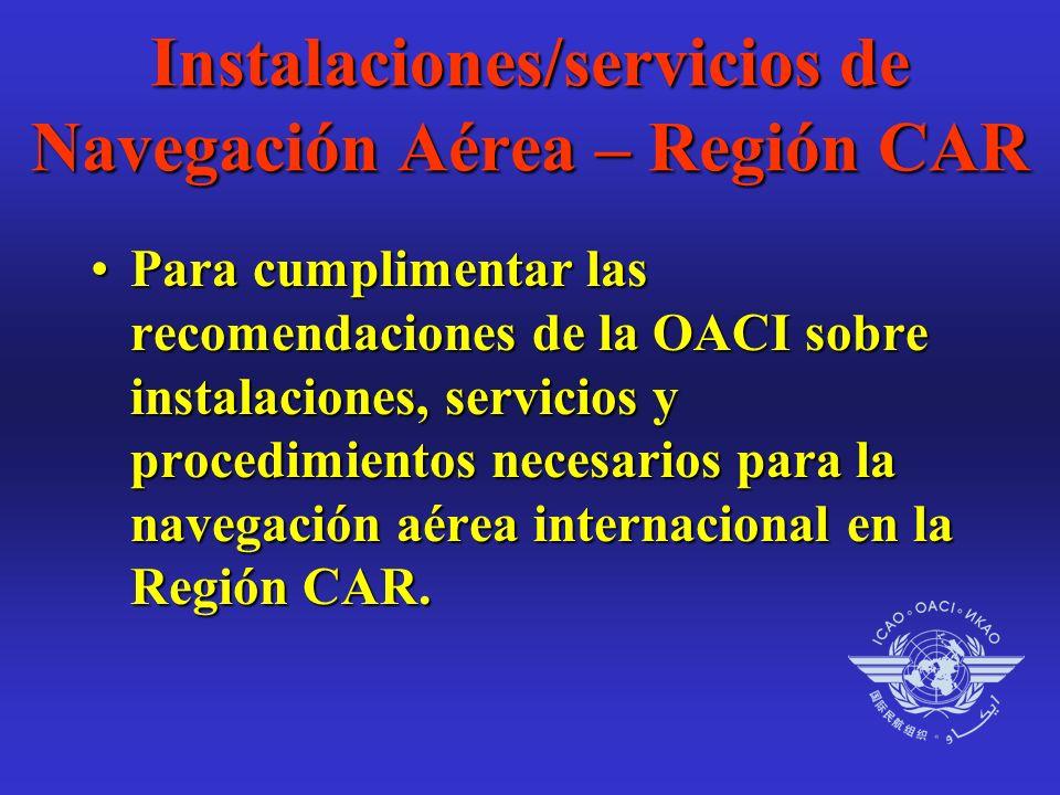 Instalaciones/servicios de Navegación Aérea – Región CAR Para cumplimentar las recomendaciones de la OACI sobre instalaciones, servicios y procedimientos necesarios para la navegación aérea internacional en la Región CAR.Para cumplimentar las recomendaciones de la OACI sobre instalaciones, servicios y procedimientos necesarios para la navegación aérea internacional en la Región CAR.