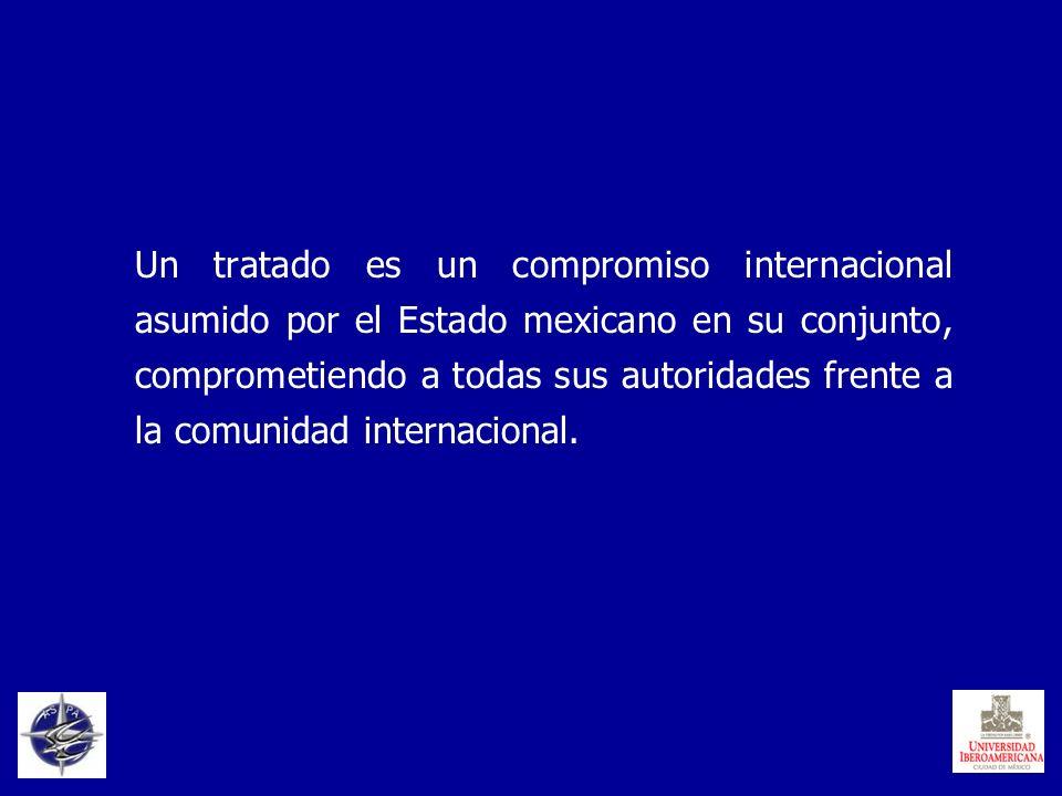 Un tratado es un compromiso internacional asumido por el Estado mexicano en su conjunto, comprometiendo a todas sus autoridades frente a la comunidad
