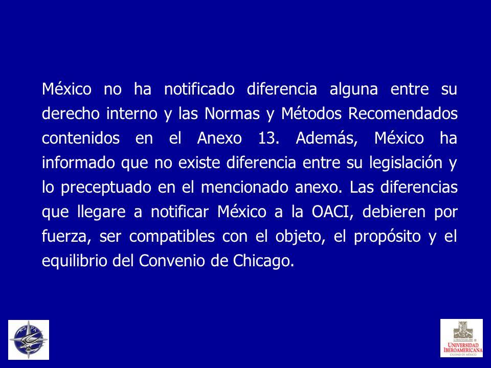 México no ha notificado diferencia alguna entre su derecho interno y las Normas y Métodos Recomendados contenidos en el Anexo 13. Además, México ha in