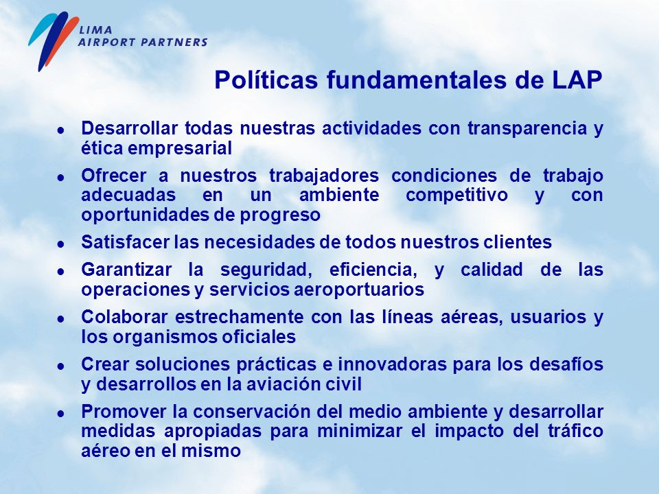 Políticas fundamentales de LAP Desarrollar todas nuestras actividades con transparencia y ética empresarial Ofrecer a nuestros trabajadores condicione
