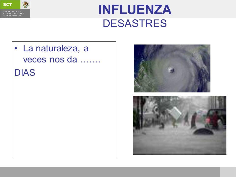 INFLUENZA DESASTRES La naturaleza, a veces nos da ……. DIAS