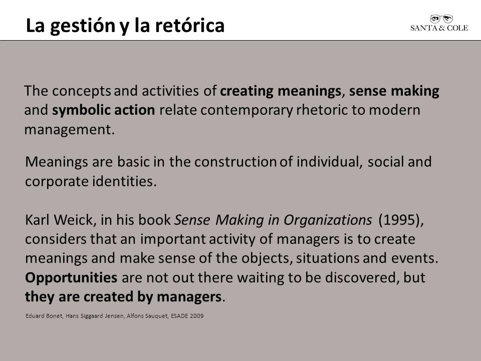 La gestión y la retórica Eduard Bonet, Hans Siggaard Jensen, Alfons Sauquet, ESADE 2009 The concepts and activities of creating meanings, sense making