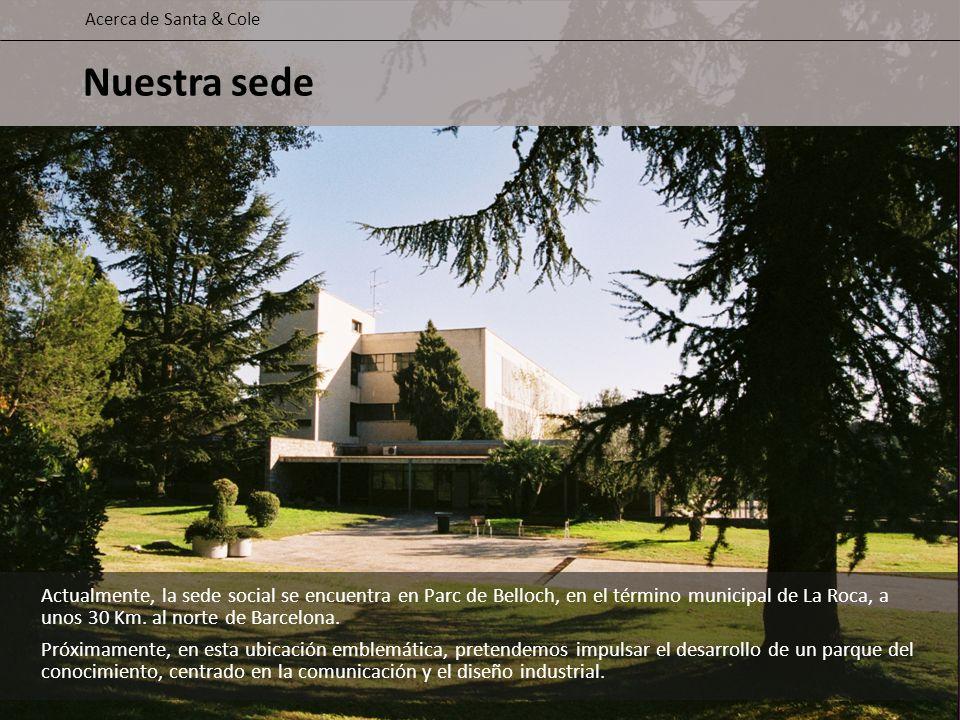 Actualmente, la sede social se encuentra en Parc de Belloch, en el término municipal de La Roca, a unos 30 Km. al norte de Barcelona. Próximamente, en