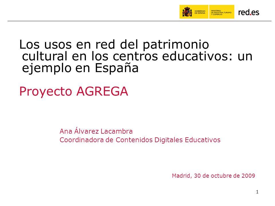 1 Ana Álvarez Lacambra Coordinadora de Contenidos Digitales Educativos Madrid, 30 de octubre de 2009 Los usos en red del patrimonio cultural en los centros educativos: un ejemplo en España Proyecto AGREGA