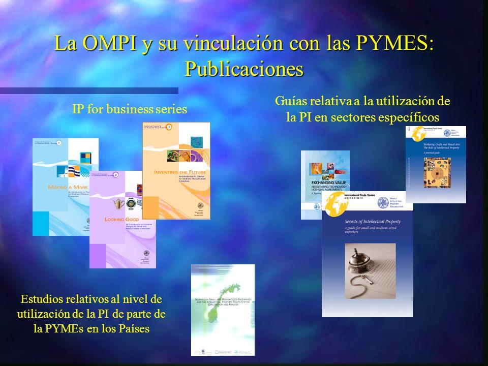 Guías relativa a la utilización de la PI en sectores específicos IP for business series Estudios relativos al nivel de utilización de la PI de parte de la PYMEs en los Países La OMPI y su vinculación con las PYMES: Publicaciones