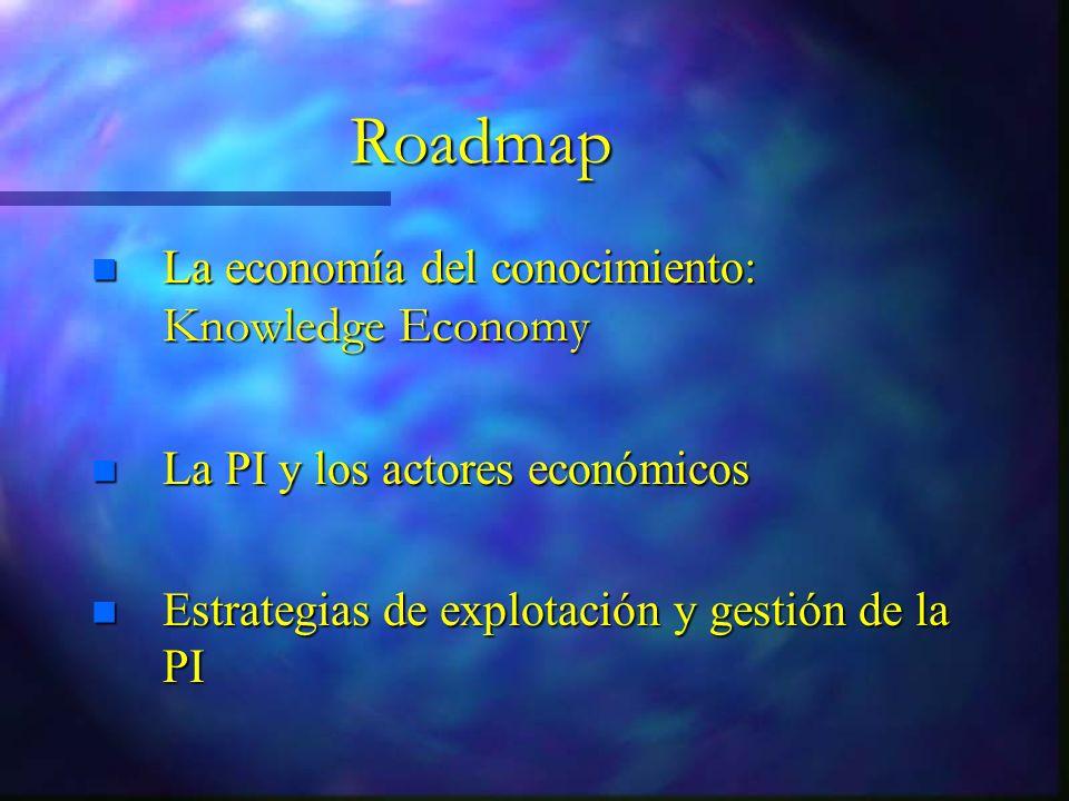 Roadmap La economía del conocimiento: Knowledge Economy La economía del conocimiento: Knowledge Economy n La PI y los actores económicos n Estrategias de explotación y gestión de la PI