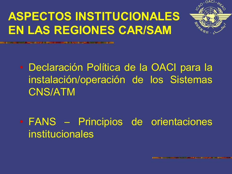ASPECTOS INSTITUCIONALES EN LAS REGIONES CAR/SAM Declaración Política de la OACI para la instalación/operación de los Sistemas CNS/ATM FANS – Principi