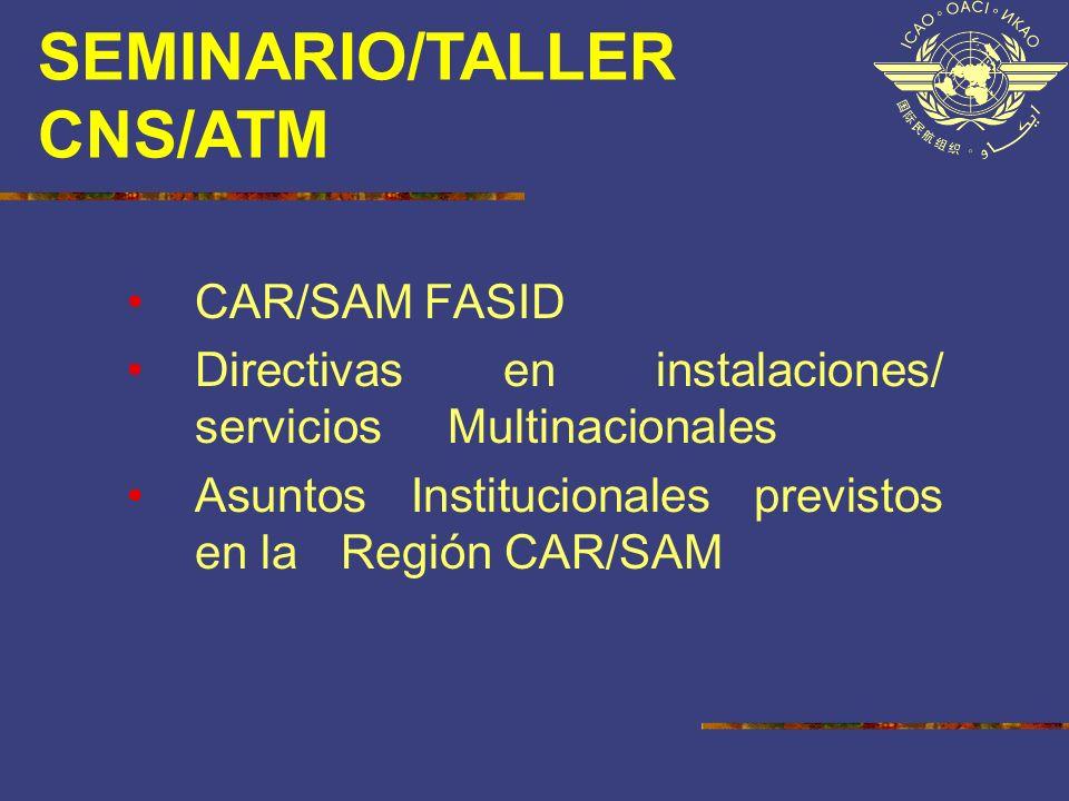 SEMINARIO/TALLER CNS/ATM CAR/SAM FASID Directivas en instalaciones/ servicios Multinacionales Asuntos Institucionales previstos en la Región CAR/SAM