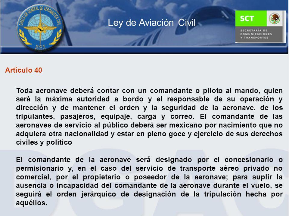 Artículo 40 Toda aeronave deberá contar con un comandante o piloto al mando, quien será la máxima autoridad a bordo y el responsable de su operación y