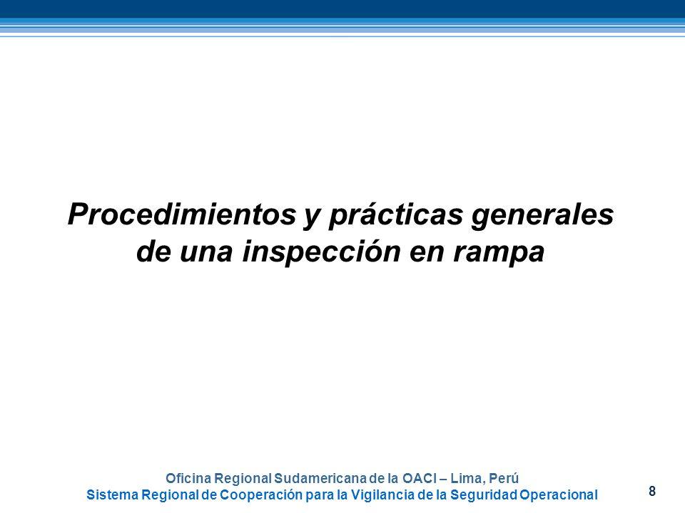 8 Procedimientos y prácticas generales de una inspección en rampa Oficina Regional Sudamericana de la OACI – Lima, Perú Sistema Regional de Cooperació