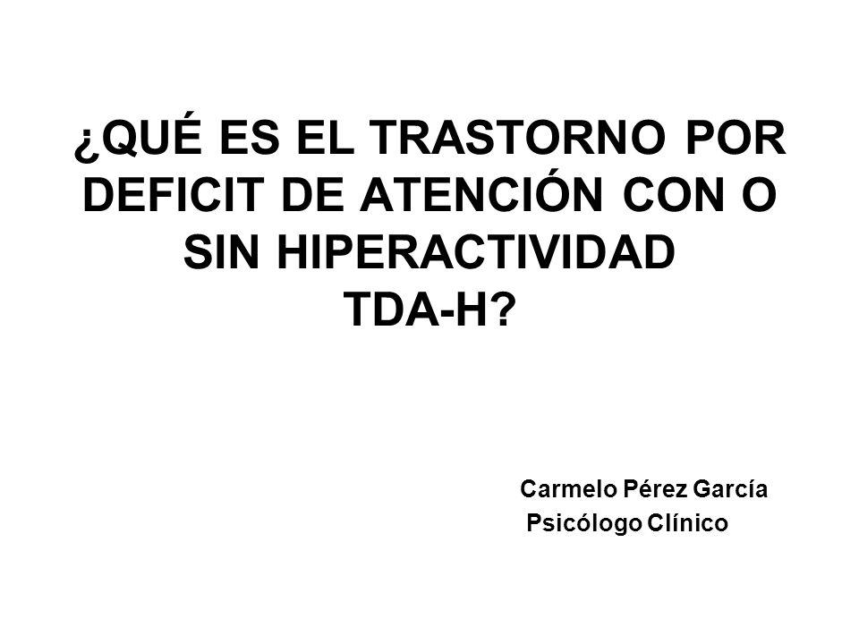 ¿QUÉ ES EL TRASTORNO POR DEFICIT DE ATENCIÓN CON O SIN HIPERACTIVIDAD TDA-H? Carmelo Pérez García Psicólogo Clínico